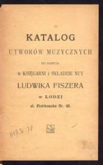 Katalog utworów muzycznych do nabycia w Księgarni i Składzie Nut Ludwika Fiszera w Łodzi ul. Piotrkowska Nr. 48