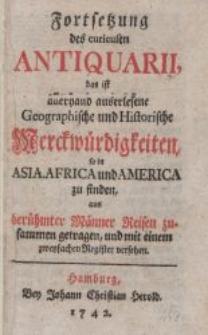 Fortsetzung des curieusen Antiquarii : das ist allerhand auserlesene geographische und historische Merckwürdigkeiten, so in Asia, Africa und America zu finden […]