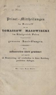 Privat - Mittheilungen in Betreff der zu Tomaszow Mazowiecki im Königreich Polen begonnenen grossen Ansiedlungen : der industriellen Welt gewidmet und zugleich als Beantwortung auf verschiedene in dieser Beziehung geschehene Anfragen