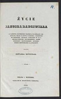 Życie Janusza Radziwiłła, Ś. Państwa Rzymskiego xiążęcia na Birżach i Dubinkach, hrabi na Newlu i Siebieżu. [Cz. 1: bez Dodatków]