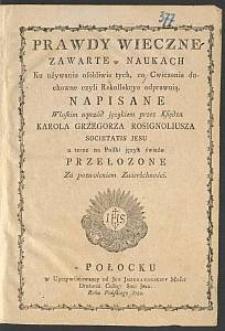Prawdy wieczne zawarte w naukach ku używaniu [...] tych, co [...] Rekollekcye odprawuią / napisane włoskim wprzód językiem przez Karola Grzegorza Rosignoliusza S. J. a teraz na polski język świeżo przełozone [...]