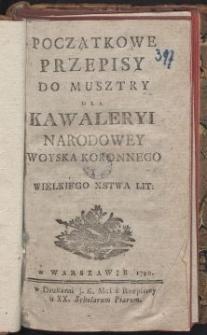 Początkowe przepisy do musztry dla kawaleryi narodowey woyska koronnego y Wielkiego Xstwa Lit.