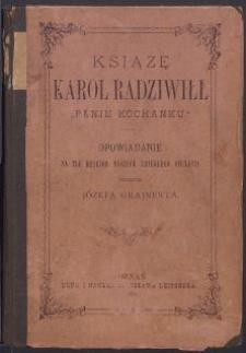 """Książę Karol Radziwiłł """"Panie Kochanku"""" : opowiadanie na tle dziejów naszych ubiegłego stulecia"""