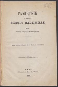 Pamiętnik o księciu Karolu Radziwille pisany podług Archiwum Nieświezkiego : rękopis udzielony do druku ze zbiorów Wiktora hr. Baworowskiego.